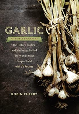 Garlic, an Edible Biography: The History, Politics, and Mythology behind the World's Most Pungent Food--with over....pdf