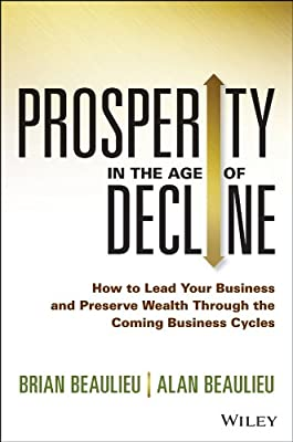 Prosperity in the Age of Decline: How to Lead Your Business and Preserve Wealth Through the Coming Business Cycles.pdf