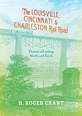 The Louisville, Cincinnati & Charleston Rail Road: Dreams of Linking North and South.pdf