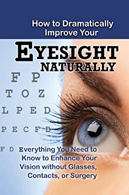 How to Dramatically Improve Your Eyesight Naturally: Everything You Need to Know to Enhance Your Vision Without....pdf