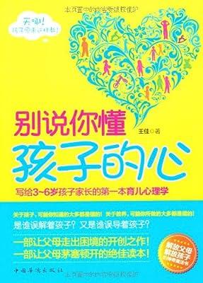 别说你懂孩子的心:写给3-6岁孩子家长的第一本育儿心理学.pdf