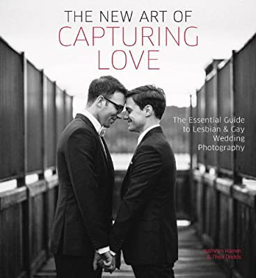 The New Art of Capturing Love: The Essential Guide to Lesbian and Gay Wedding Photography.pdf
