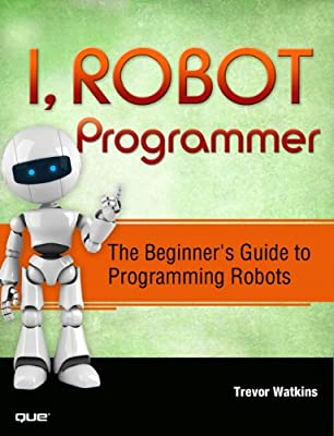 I, Robot Programmer: The Beginner's Guide to Programming Robots.pdf