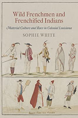 Wild Frenchmen and Frenchified Indians: Material Culture and Race in Colonial Louisiana.pdf