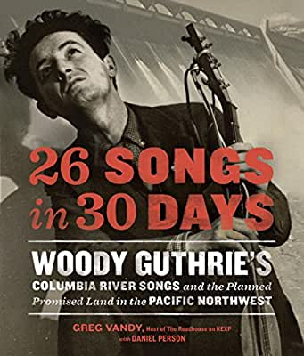 26 Songs in 30 Days: Woody Guthrie's Columbia River Songs and the Planned Promised Land in the Pacific Northwest.pdf