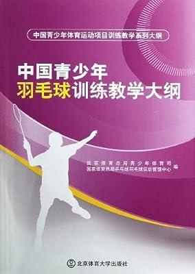 中国青少年体育运动项目训练教学系列大纲:中国青少年羽毛球训练教学大纲.pdf