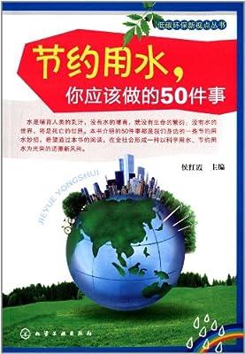 低碳环保新视点丛书:节约用水,你应该做的50件事.pdf