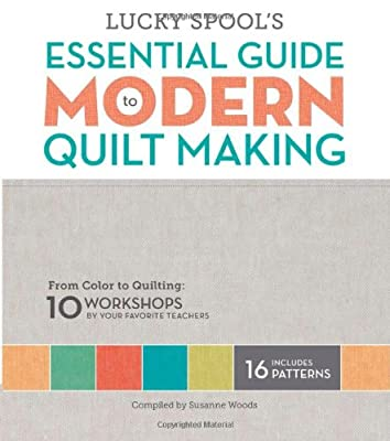 Lucky Spool's Essential Guide to Modern Quilt Making: From Color to Quilting: 10 Design Workshops by Your Favorite....pdf