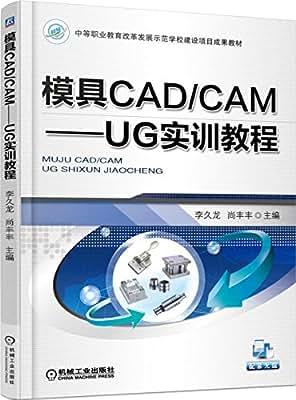 中等职业教育改革发展示范学校建设项目成果教材 模具CAD/CAM UG实训教程.pdf