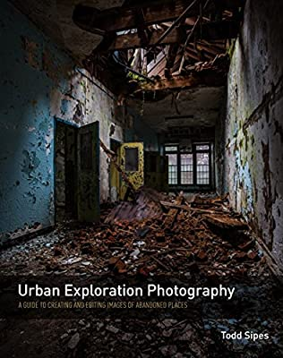Urban Exploration Photography: A Guide to Creating and Editing Images of Abandoned Places.pdf