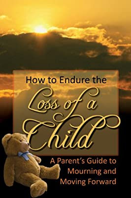 How to Endure the Loss of a Child: A Parent's Guide to Mourning & Moving Forward.pdf