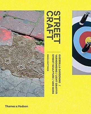 Street Craft: Yarnbombing, Guerilla Gardening, Light Tagging, Lace Graffiti and More.pdf
