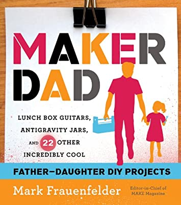 Maker Dad: Lunch Box Guitars, Anti-Gravity Jars, and 23 Other Incredibly Cool Projects You and Your Daughter Can Make.pdf