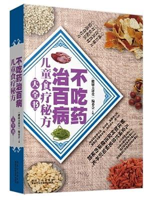 不吃药治百病:儿童食疗秘方大全书.pdf