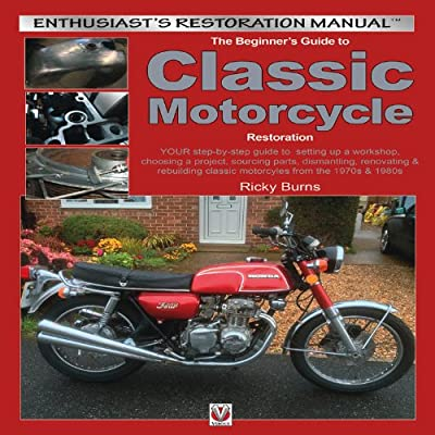 The Beginner's Guide to Classic Motorcycle Restoration: Your Step-by-Step Guide to Setting Up a Workshop, Choosing a Project, Dismantling, Sourcing Parts, Renovating & Rebuilding Classic Motorcyles from the 1970s & 1980s.pdf