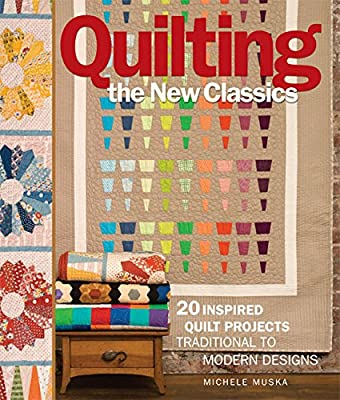 Quilting the New Classics: 20 Inspired Quilt Projects: Traditional to Modern Designs.pdf