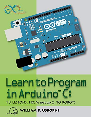 Learn to Program in Arduino C: 18 Lessons, from setup() to robots