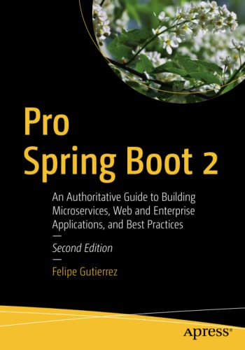 Pro Spring Boot 2: An Authoritative Guide to Building Microservices, Web and Enterprise Applications, and Best Practices, 2nd Edition