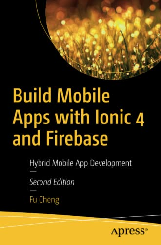 Build Mobile Apps with Ionic 4 and Firebase: Hybrid Mobile App Development, 2nd Edition
