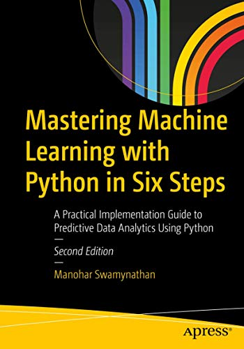 Mastering Machine Learning with Python in Six Steps: A Practical Implementation Guide to Predictive Data Analytics Using Python, 2nd Edition