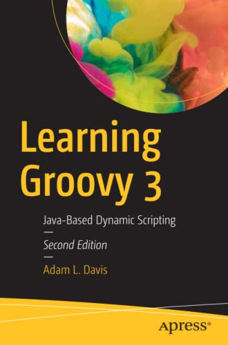 Learning Groovy 3: Java-Based Dynamic Scripting, 2nd Edition