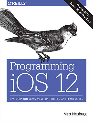 Programming iOS 12 Dive Deep into Views, View Controllers, and Frameworks