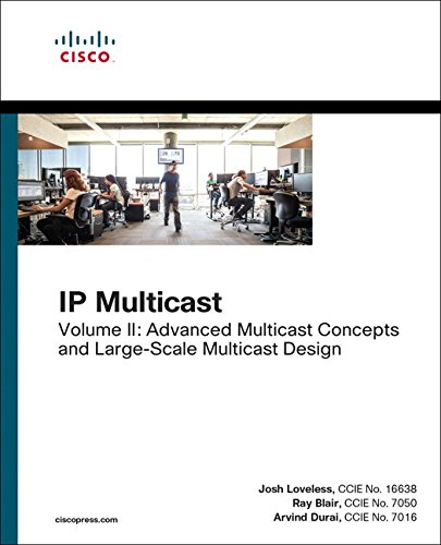 IP Multicast, Volume II Advanced Multicast Concepts and Large-Scale Multicast Design