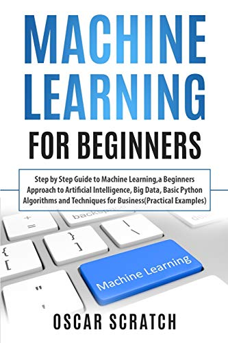 Machine Learning for Beginners: Step-by-Step Guide to Machine Learning, a Beginners Approach to Artificial Intelligence, Big Data, Basic Python Algorithms, and Techniques for Business (Practical Example)