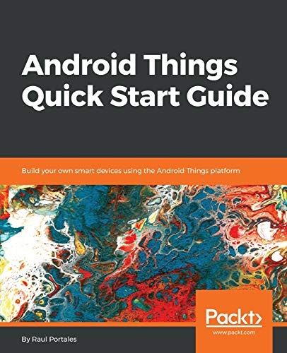 Android Things Quick Start Guide: Build your own smart devices using the Android Things platform