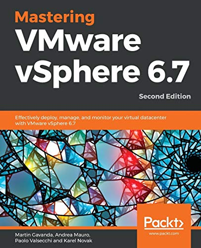 Mastering VMware vSphere 6.7: Effectively deploy, manage, and monitor your virtual datacenter with VMware vSphere 6.7, 2nd Edition