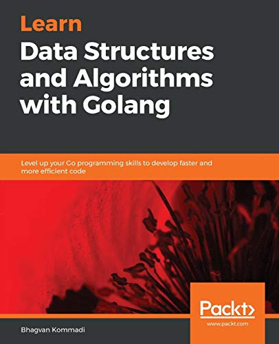 Learn Data Structures and Algorithms with Golang: Level up your Go programming skills to develop faster and more efficient code