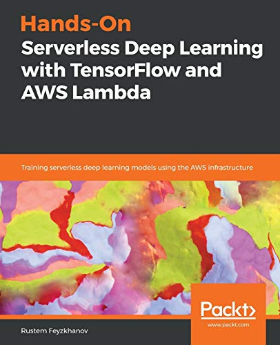 Hands-On Serverless Deep Learning with TensorFlow and AWS Lambda: Training serverless deep learning models using the AWS infrastructure