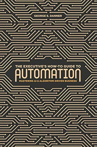 The Executive's How-To Guide to Automation: Mastering AI and Algorithm-Driven Business